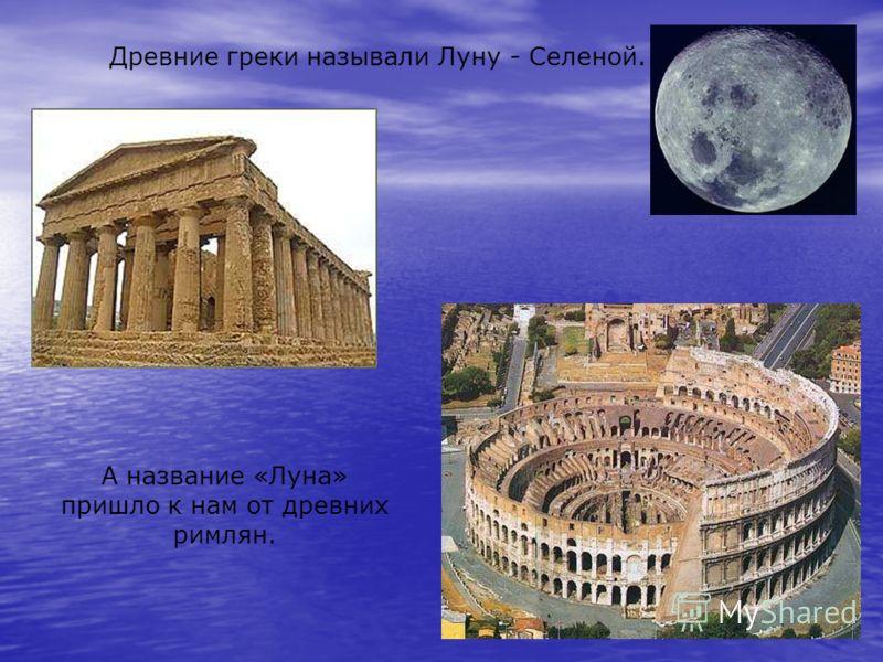 А название «Луна» пришло к нам от древних римлян. Древние греки называли Луну - Селеной.