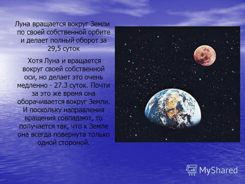 Луна вращается вокруг Земли по своей собственной орбите и делает полный оборот за 29,5 суток Хотя Луна и вращается вокруг своей собственной оси, но делает это очень медленно - 27.3 суток. Почти за это же время она оборачивается вокруг Земли. И поскол
