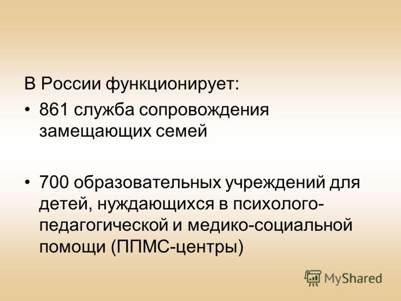 В России функционирует: 861 служба сопровождения замещающих семей 700 образовательных учреждений для детей, нуждающихся в психолого- педагогической и медико-социальной помощи (ППМС-центры)