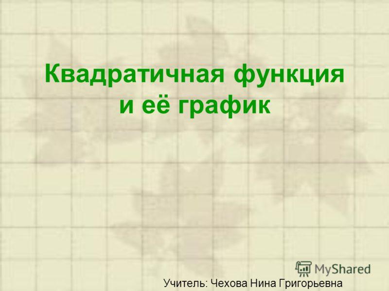 Квадратичная функция и её график Учитель: Чехова Нина Григорьевна