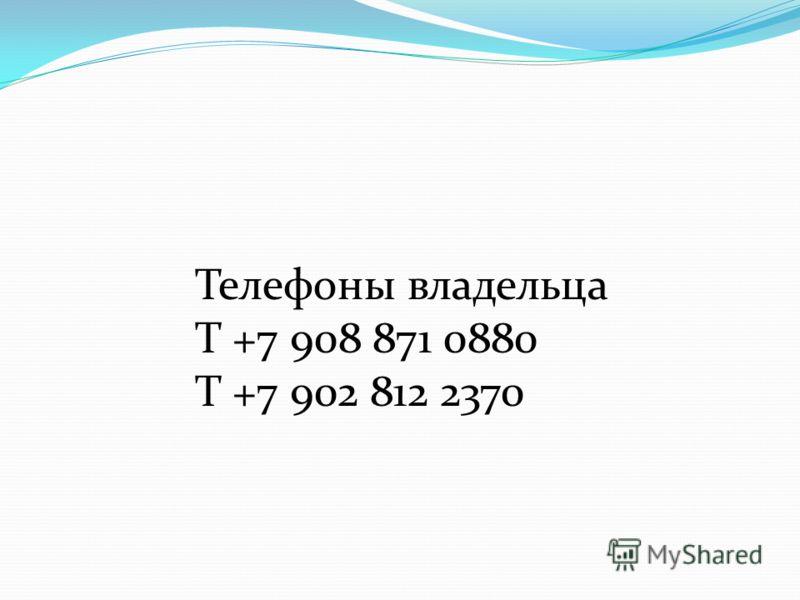 Телефоны владельца Т +7 908 871 0880 Т +7 902 812 2370