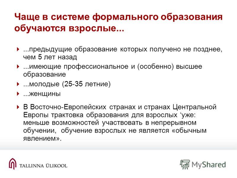 Чаще в системе формального образования обучаются взрослые......предыдущие образование которых получено не позднее, чем 5 лет назад...имеющие профессиональное и (особенно) высшее образование...молодые (25-35 летние)...женщины В Восточно-Европейских ст