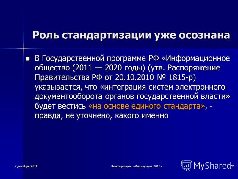 7 декабря 2010 Конференция «Инфодокум 2010» 22 Роль стандартизации уже осознана В Государственной программе РФ «Информационное общество (2011 2020 годы) (утв. Распоряжение Правительства РФ от 20.10.2010 1815-р) указывается, что «интеграция систем эле