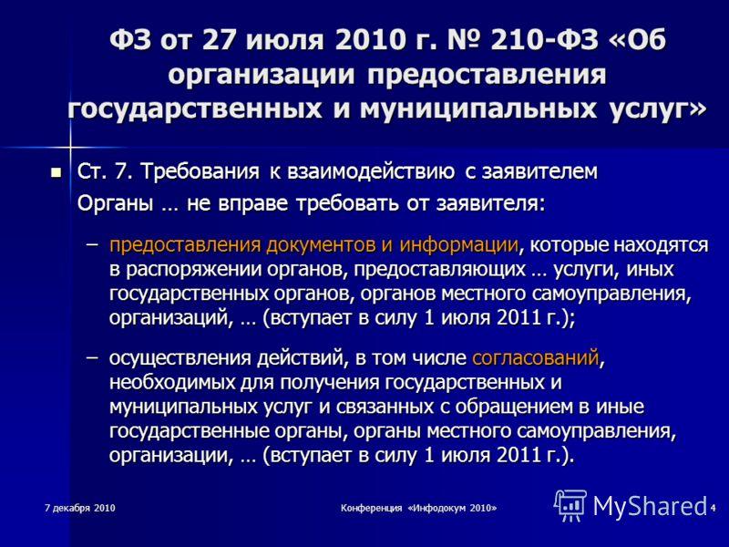7 декабря 2010 Конференция «Инфодокум 2010» 4 ФЗ от 27 июля 2010 г. 210-ФЗ «Об организации предоставления государственных и муниципальных услуг» Ст. 7. Требования к взаимодействию с заявителем Ст. 7. Требования к взаимодействию с заявителем Органы …