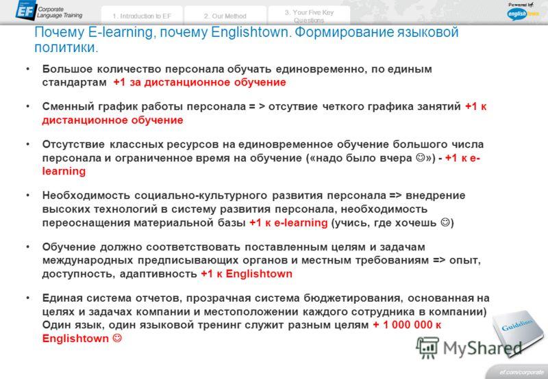 2. Our Method 3. Your Five Key Questions ef.com/corporate 1. Introduction to EF Powered by: Почему E-learning, почему Englishtown. Формирование языковой политики. Большое количество персонала обучать единовременно, по единым стандартам +1 за дистанци