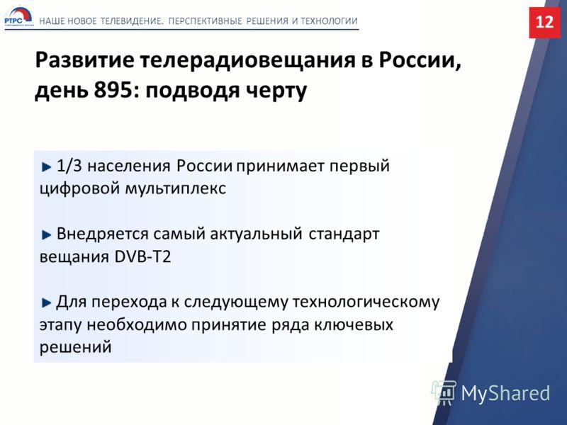 Развитие телерадиовещания в России, день 895: подводя черту 12 НАШЕ НОВОЕ ТЕЛЕВИДЕНИЕ. ПЕРСПЕКТИВНЫЕ РЕШЕНИЯ И ТЕХНОЛОГИИ 1/3 населения России принимает первый цифровой мультиплекс Внедряется самый актуальный стандарт вещания DVB-T2 Для перехода к сл