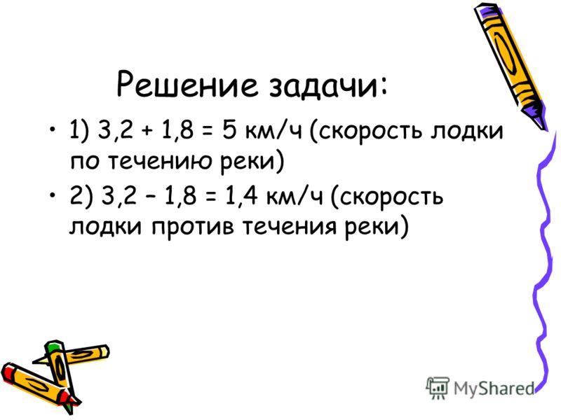 1) 3,2 + 1,8 = 5 км/ч (скорость лодки по течению реки) 2) 3,2 – 1,8 = 1,4 км/ч (скорость лодки против течения реки)