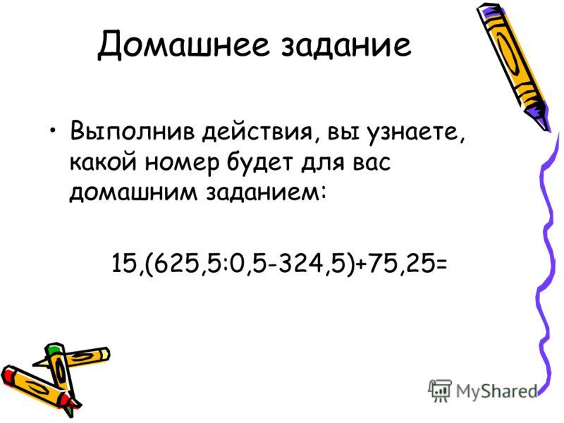 Домашнее задание Выполнив действия, вы узнаете, какой номер будет для вас домашним заданием: 15,(625,5:0,5-324,5)+75,25=