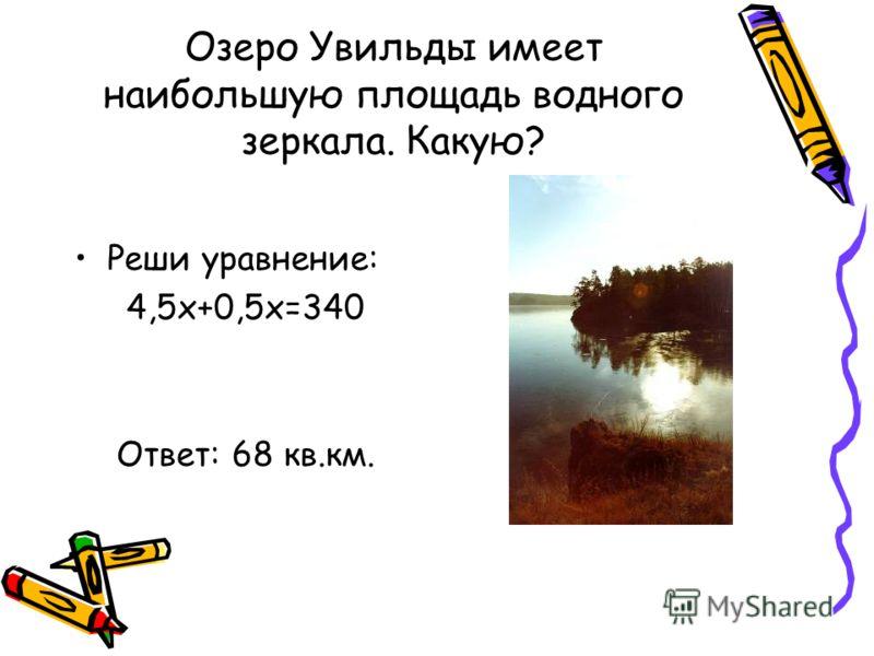 Озеро Увильды имеет наибольшую площадь водного зеркала. Какую? Реши уравнение: 4,5х+0,5х=340 Ответ: 68 кв.км.