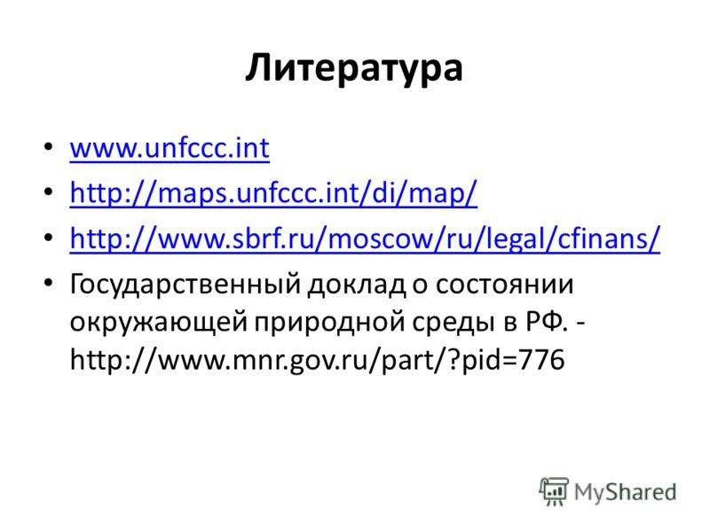 Литература www.unfccc.int http://maps.unfccc.int/di/map/ http://www.sbrf.ru/moscow/ru/legal/cfinans/ Государственный доклад о состоянии окружающей природной среды в РФ. - http://www.mnr.gov.ru/part/?pid=776