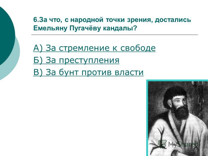 6.За что, с народной точки зрения, достались Емельяну Пугачёву кандалы? А) За стремление к свободе Б) За преступления В) За бунт против власти