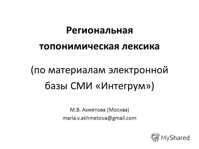 Региональная топонимическая лексика (по материалам электронной базы СМИ «Интегрум») М.В. Ахметова (Москва) maria.v.akhmetova@gmail.com