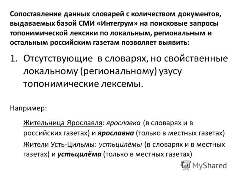 Сопоставление данных словарей с количеством документов, выдаваемых базой СМИ «Интегрум» на поисковые запросы топонимической лексики по локальным, региональным и остальным российским газетам позволяет выявить: 1.Отсутствующие в словарях, но свойственн