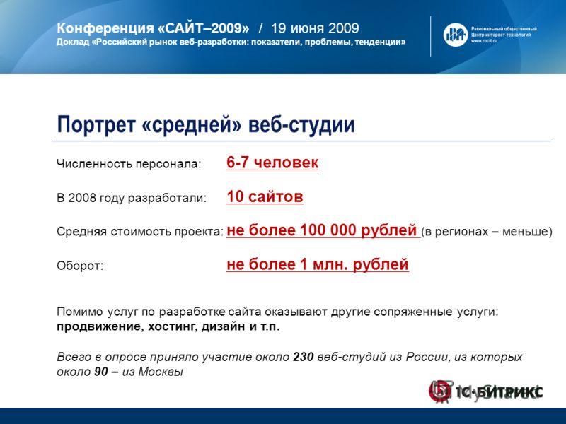 Конференция «САЙТ–2009» / 19 июня 2009 Доклад «Российский рынок веб-разработки: показатели, проблемы, тенденции» Численность персонала: 6-7 человек В 2008 году разработали: 10 сайтов Средняя стоимость проекта: не более 100 000 рублей (в регионах – ме