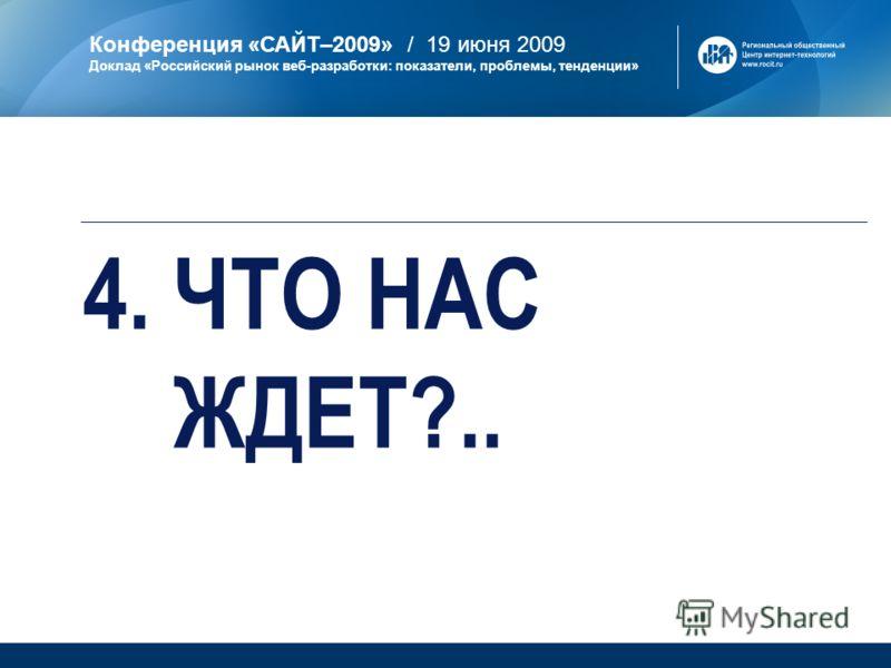 Конференция «САЙТ–2009» / 19 июня 2009 Доклад «Российский рынок веб-разработки: показатели, проблемы, тенденции» 4. ЧТО НАС ЖДЕТ?..
