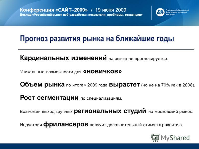 Конференция «САЙТ–2009» / 19 июня 2009 Доклад «Российский рынок веб-разработки: показатели, проблемы, тенденции» Кардинальных изменений на рынке не прогнозируется. Уникальные возможности для «новичков». Объем рынка по итогам 2009 года вырастет (но не
