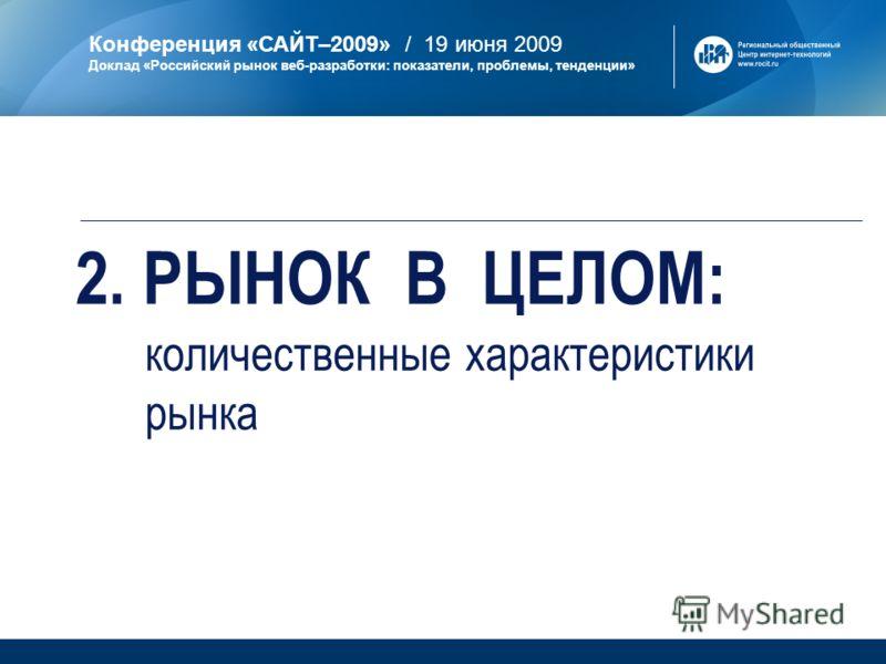Конференция «САЙТ–2009» / 19 июня 2009 Доклад «Российский рынок веб-разработки: показатели, проблемы, тенденции» 2. РЫНОК В ЦЕЛОМ: количественные характеристики рынка