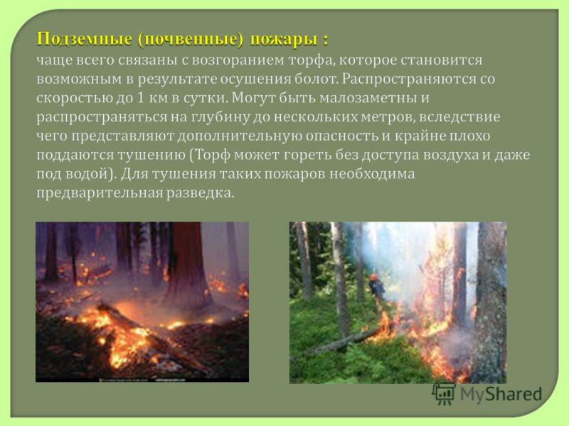 Подземные (почвенные) пожары : Подземные (почвенные) пожары : чаще всего связаны с возгоранием торфа, которое становится возможным в результате осушения болот. Распространяются со скоростью до 1 км в сутки. Могут быть малозаметны и распространяться н