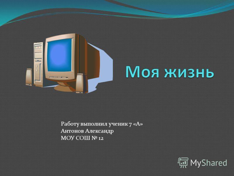 Работу выполнил ученик 7 «А» Антонов Александр МОУ СОШ 12
