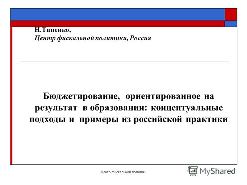 Центр фискальной политики1 Н.Типенко, Центр фискальной политики, Россия Бюджетирование, ориентированное на результат в образовании: концептуальные подходы и примеры из российской практики