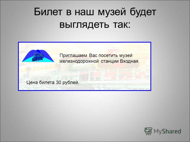 Билет в наш музей будет выглядеть так: Приглашаем Вас посетить музей железнодорожной станции Входная. Цена билета 30 рублей.