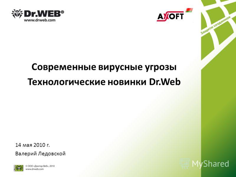 Современные вирусные угрозы Технологические новинки Dr.Web 14 мая 2010 г. Валерий Ледовской