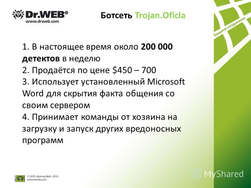 Ботсеть Trojan.Oficla 1. В настоящее время около 200 000 детектов в неделю 2. Продаётся по цене $450 – 700 3. Использует установленный Microsoft Word для скрытия факта общения со своим сервером 4. Принимает команды от хозяина на загрузку и запуск дру