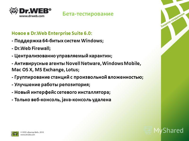 Бета-тестирование Новое в Dr.Web Enterprise Suite 6.0: - Поддержка 64-битых систем Windows; - Dr.Web Firewall; - Централизованно управляемый карантин; - Антивирусные агенты Novell Netware, Windows Mobile, Mac OS X, MS Exchange, Lotus; - Группирование