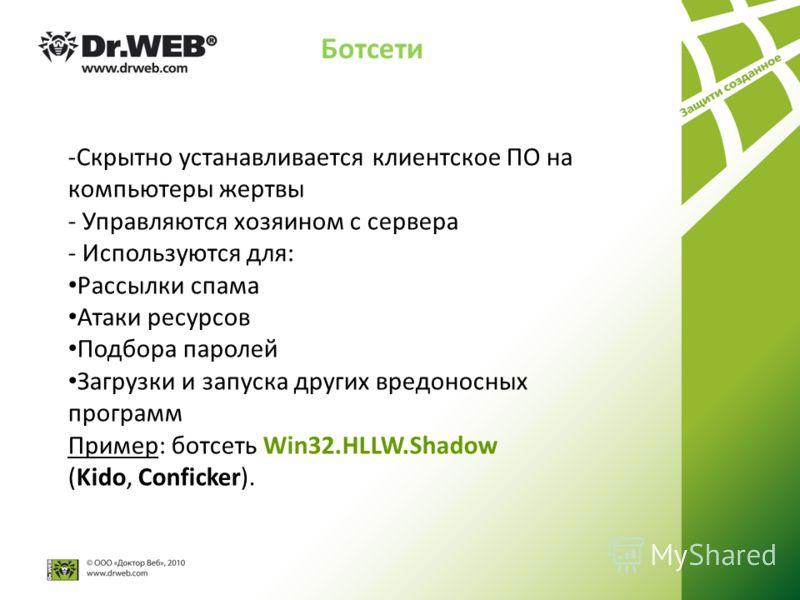 Ботсети -Скрытно устанавливается клиентское ПО на компьютеры жертвы - Управляются хозяином с сервера - Используются для: Рассылки спама Атаки ресурсов Подбора паролей Загрузки и запуска других вредоносных программ Пример: ботсеть Win32.HLLW.Shadow (K