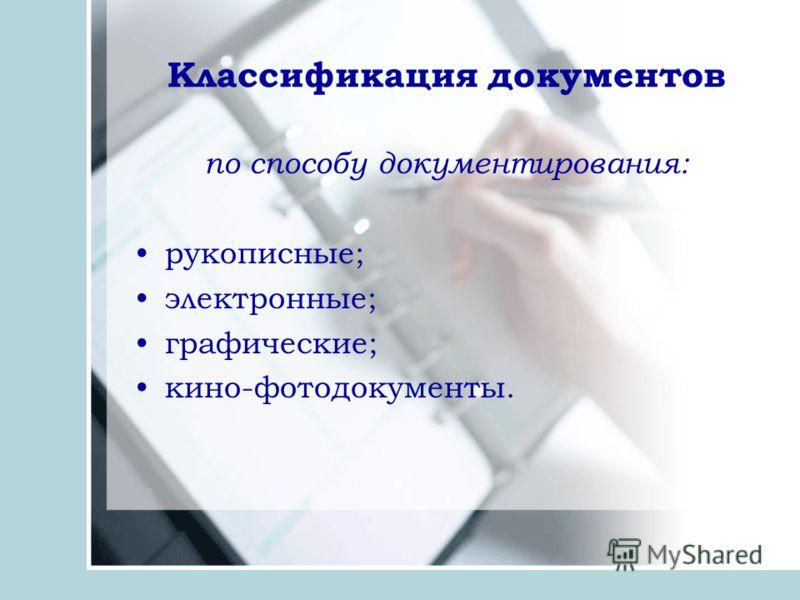 Классификация документов по способу документирования: рукописные; электронные; графические; кино-фотодокументы.