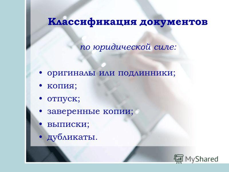 Классификация документов по юридической силе: оригиналы или подлинники; копия; отпуск; заверенные копии; выписки; дубликаты.