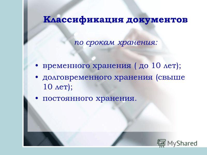 Классификация документов по срокам хранения: временного хранения ( до 10 лет); долговременного хранения (свыше 10 лет); постоянного хранения.