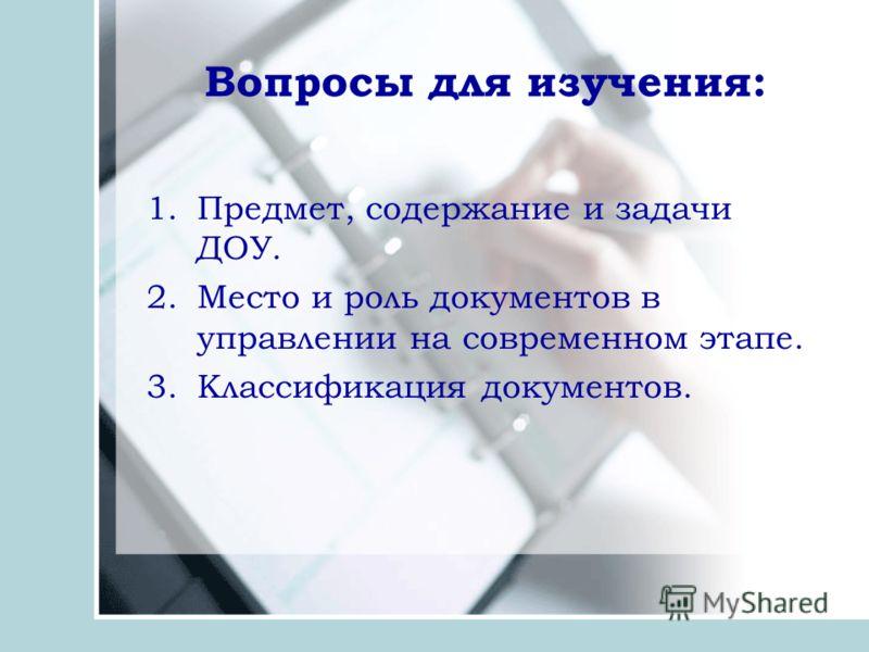 Вопросы для изучения: 1.Предмет, содержание и задачи ДОУ. 2.Место и роль документов в управлении на современном этапе. 3.Классификация документов.