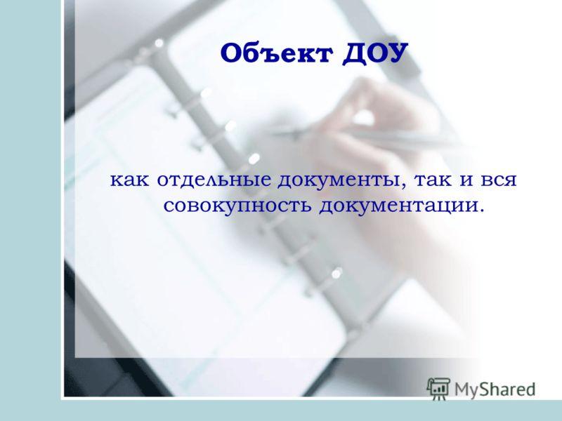 Объект ДОУ как отдельные документы, так и вся совокупность документации.