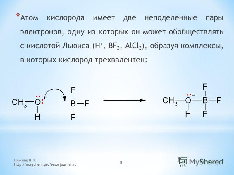 * Атом кислорода имеет две неподелённые пары электронов, одну из которых он может обобществлять с кислотой Льюиса (H +, BF 3, AlCl 3 ), образуя комплексы, в которых кислород трёхвалентен: 25.08.2012 Нижник Я.П. http://norgchem.professorjournal.ru 5