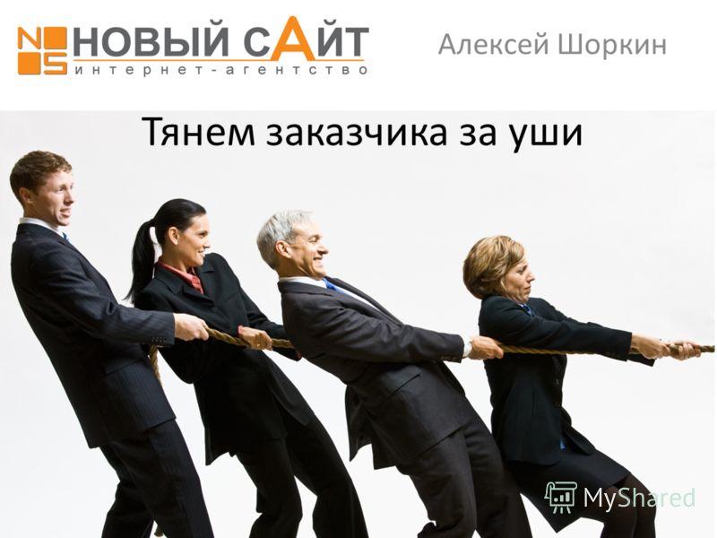 Тянем заказчика за уши Алексей Шоркин