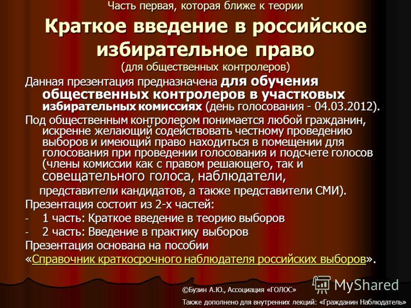 Часть первая, которая ближе к теории Краткое введение в российское избирательное право (для общественных контролеров) Данная презентация предназначена для обучения общественных контролеров в участковых избирательных комиссиях (день голосования - 04.0