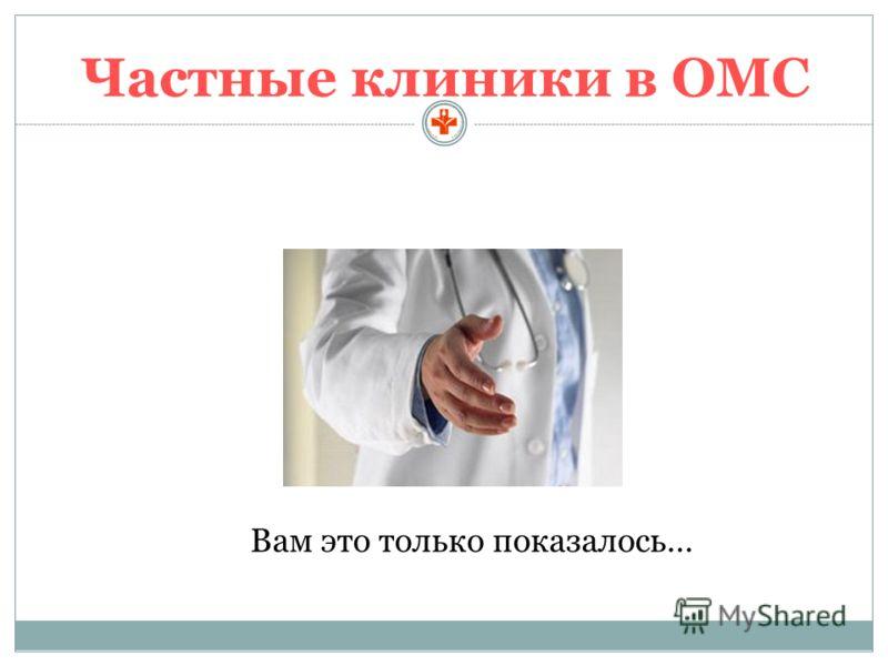 Частные клиники в ОМС Вам это только показалось…