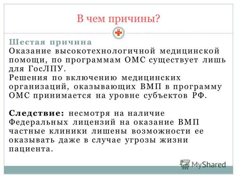 В чем причины? Шестая причина Оказание высокотехнологичной медицинской помощи, по программам ОМС существует лишь для ГосЛПУ. Решения по включению медицинских организаций, оказывающих ВМП в программу ОМС принимается на уровне субъектов РФ. Следствие:
