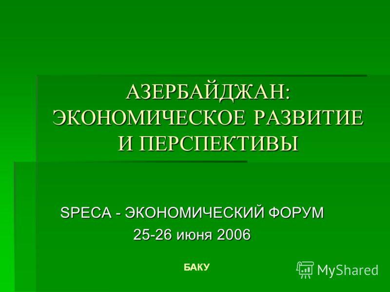 АЗЕРБАЙДЖАН: ЭКОНОМИЧЕСКОЕ РАЗВИТИЕ И ПЕРСПЕКТИВЫ SPECA - ЭКОНОМИЧЕСКИЙ ФОРУМ 25-26 июня 2006 БАКУ