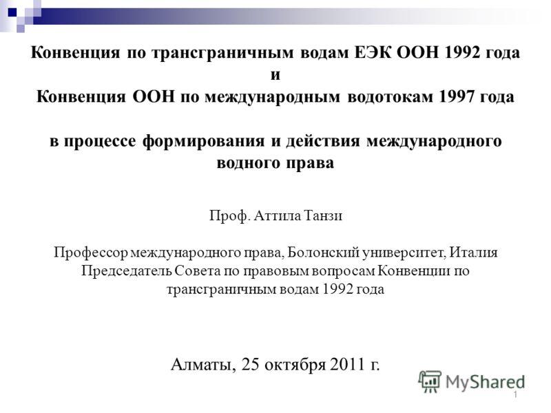 Конвенция по трансграничным водам ЕЭК ООН 1992 года и Конвенция ООН по международным водотокам 1997 года в процессе формирования и действия международного водного права Проф. Аттила Танзи Профессор международного права, Болонский университет, Италия