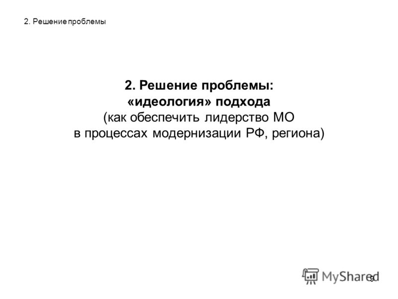 9 2. Решение проблемы 2. Решение проблемы: «идеология» подхода (как обеспечить лидерство МО в процессах модернизации РФ, региона)