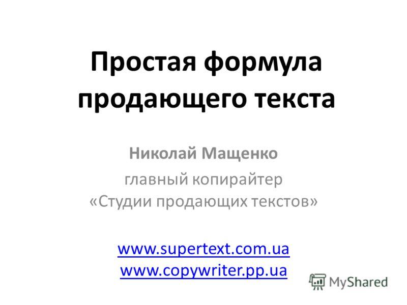Простая формула продающего текста Николай Мащенко главный копирайтер «Студии продающих текстов» www.supertext.com.ua www.copywriter.pp.ua