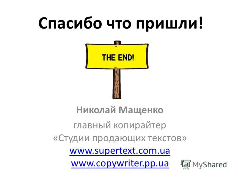 Спасибо что пришли! Николай Мащенко главный копирайтер «Студии продающих текстов» www.supertext.com.ua www.copywriter.pp.ua www.supertext.com.ua www.copywriter.pp.ua