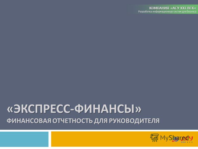 КОМПАНИЯ «АСУ XXI ВЕК» Разработка информационных систем для бизнеса « ЭКСПРЕСС - ФИНАНСЫ » ФИНАНСОВАЯ ОТЧЕТНОСТЬ ДЛЯ РУКОВОДИТЕЛЯ