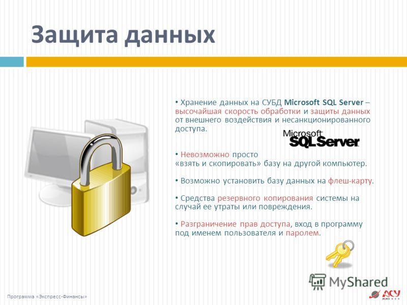 Защита данных Хранение данных на СУБД Microsoft SQL Server – высочайшая скорость обработки и защиты данных от внешнего воздействия и несанкционированного доступа. Невозможно просто «взять и скопировать» базу на другой компьютер. Возможно установить б