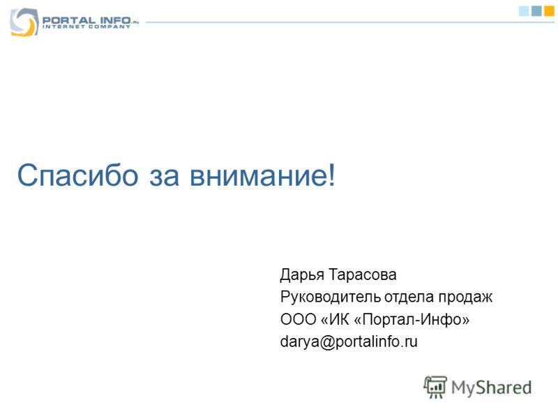 Спасибо за внимание! Дарья Тарасова Руководитель отдела продаж ООО «ИК «Портал-Инфо» darya@portalinfo.ru
