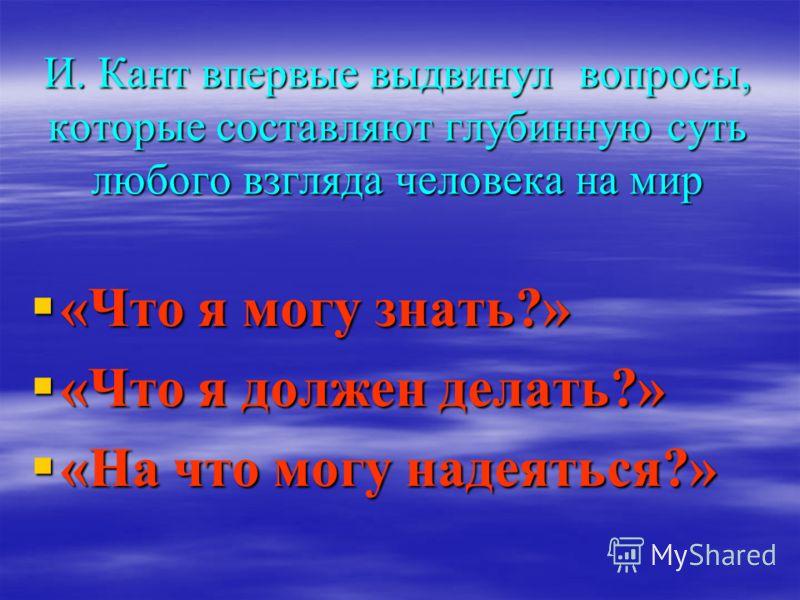 И. Кант впервые выдвинул вопросы, которые составляют глубинную суть любого взгляда человека на мир «Что я могу знать?» «Что я могу знать?» «Что я должен делать?» «Что я должен делать?» «На что могу надеяться?» «На что могу надеяться?»