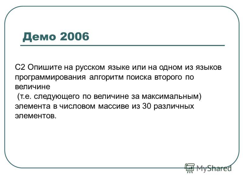 Демо 2006 С2 Опишите на русском языке или на одном из языков программирования алгоритм поиска второго по величине (т.е. следующего по величине за максимальным) элемента в числовом массиве из 30 различных элементов.