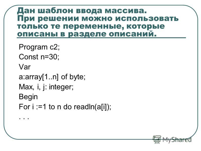 Дан шаблон ввода массива. При решении можно использовать только те переменные, которые описаны в разделе описаний. Program c2; Const n=30; Var a:array[1..n] of byte; Max, i, j: integer; Begin For i :=1 to n do readln(a[i]);...